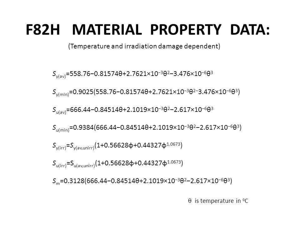 F82H MATERIAL PROPERTY DATA: S y(av) =558.76−0.81574θ+2.7621×10 −3 θ 2 −3.476×10 −6 θ 3 S y(min) =0.9025(558.76−0.81574θ+2.7621×10 −3 θ 2− 3.476×10 −6 θ 3 ) S u(av) =666.44−0.84514θ+2.1019×10 −3 θ 2 −2.617×10 −6 θ 3 S u(min) =0.9384(666.44−0.84514θ+2.1019×10 −3 θ 2 −2.617×10 −6 θ 3 ) S y(irr) =S y(av,unirr) (1+0.56628φ+0.44327φ 1.0673 ) S u(irr) =S u(av,unirr) (1+0.56628φ+0.44327φ 1.0673 ) S m =0.3128(666.44−0.84514θ+2.1019×10 −3 θ 2 −2.617×10 −6 θ 3 )  is temperature in o C (Temperature and irradiation damage dependent)