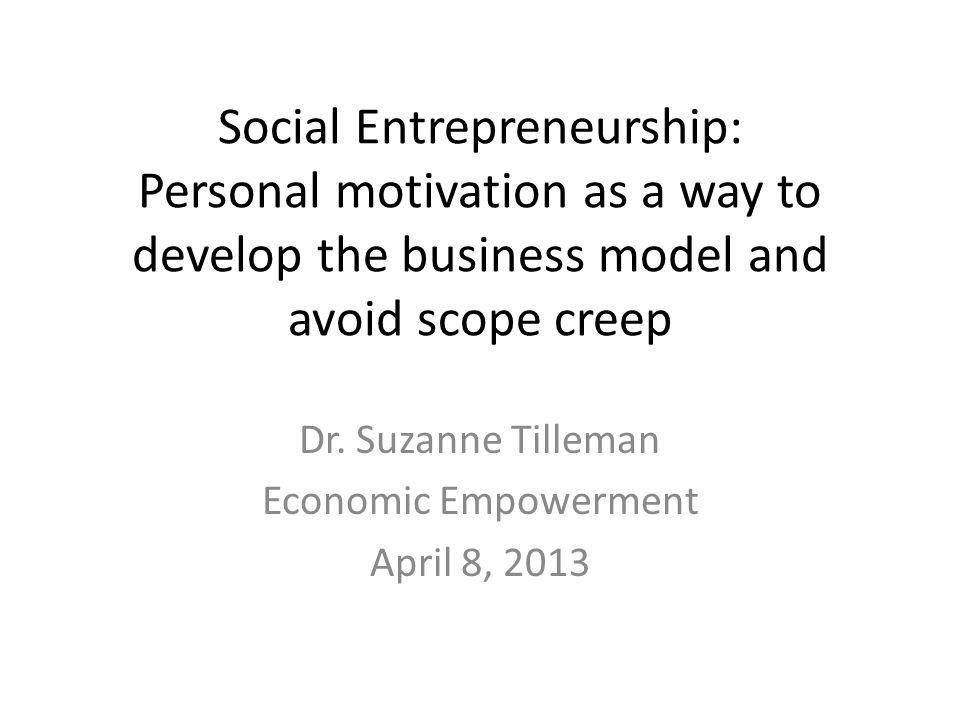 Agenda Social Entrepreneurship Exploring your motivations Common reasons for social ventures Shaping the business model Avoiding scope creep