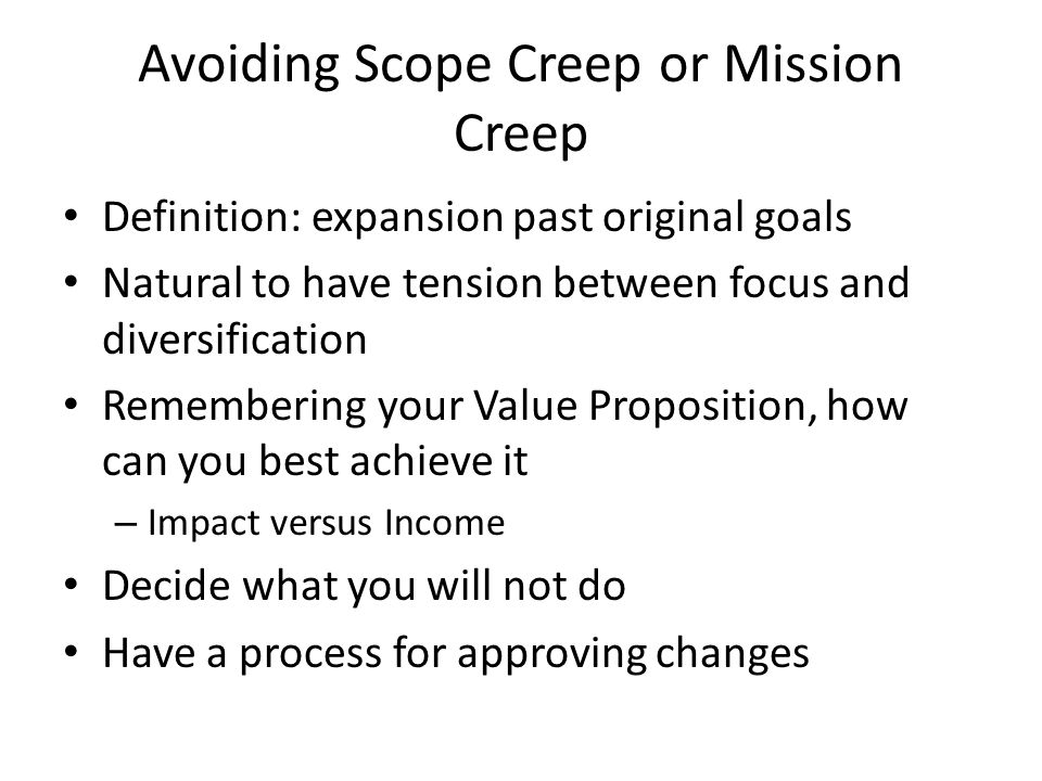 Avoiding Scope Creep or Mission Creep Definition: expansion past original goals Natural to have tension between focus and diversification Remembering your Value Proposition, how can you best achieve it – Impact versus Income Decide what you will not do Have a process for approving changes