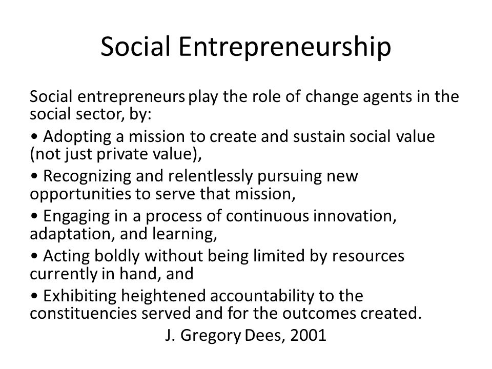 Social Entrepreneurship Social entrepreneurs play the role of change agents in the social sector, by: Adopting a mission to create and sustain social value (not just private value), Recognizing and relentlessly pursuing new opportunities to serve that mission, Engaging in a process of continuous innovation, adaptation, and learning, Acting boldly without being limited by resources currently in hand, and Exhibiting heightened accountability to the constituencies served and for the outcomes created.