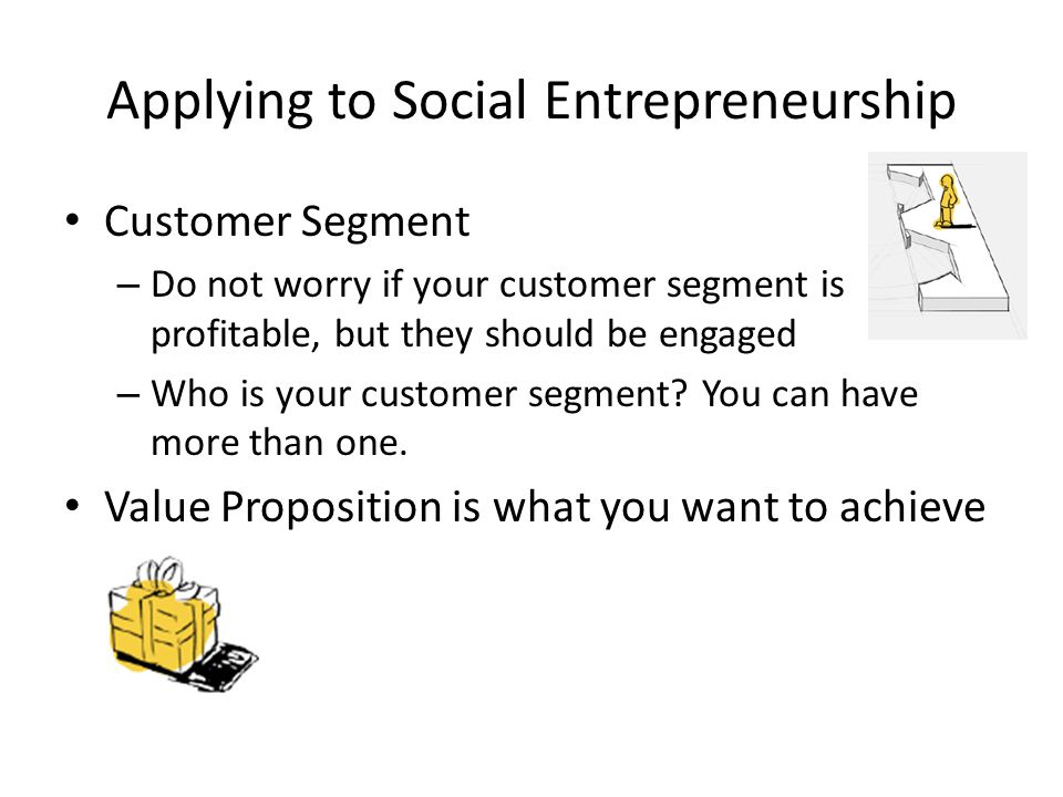 Applying to Social Entrepreneurship Customer Segment – Do not worry if your customer segment is profitable, but they should be engaged – Who is your customer segment.