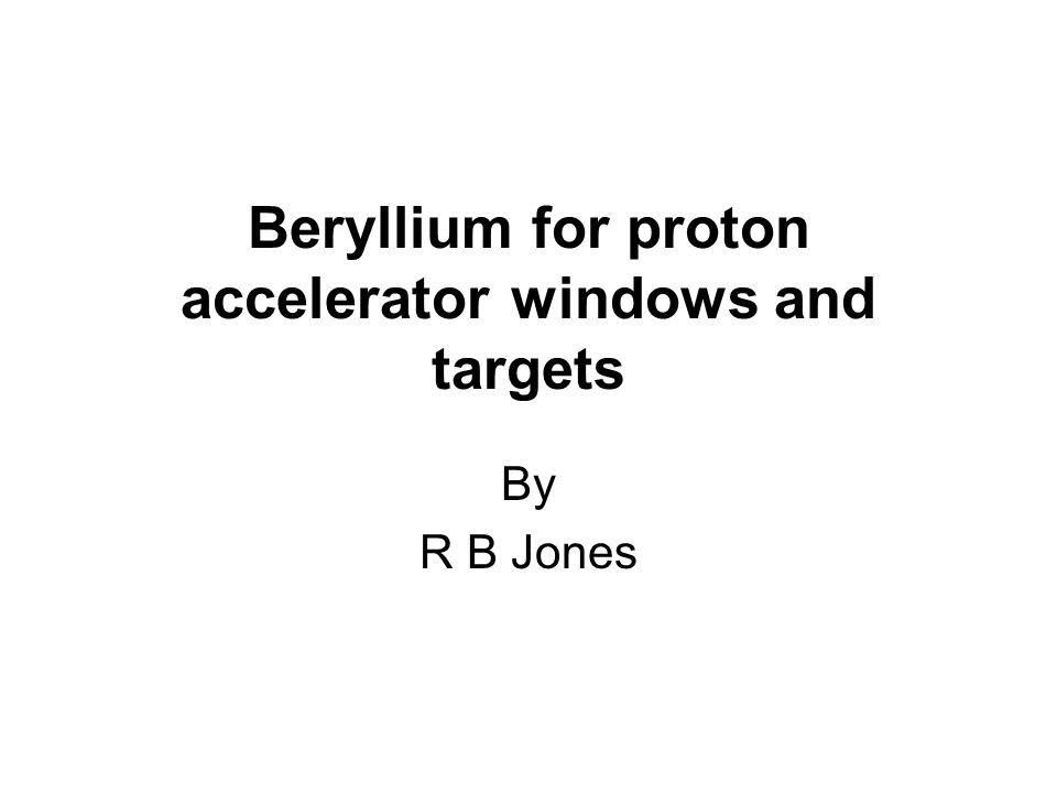Beryllium for proton accelerator windows and targets By R B Jones