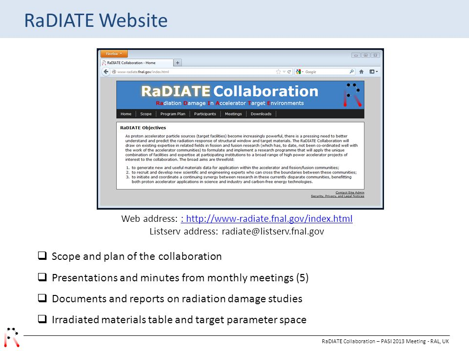 RaDIATE Collaboration – PASI 2013 Meeting - RAL, UK RaDIATE Website  Scope and plan of the collaboration  Presentations and minutes from monthly meetings (5)  Documents and reports on radiation damage studies  Irradiated materials table and target parameter space Web address: : http://www-radiate.fnal.gov/index.html: http://www-radiate.fnal.gov/index.html Listserv address: radiate@listserv.fnal.gov