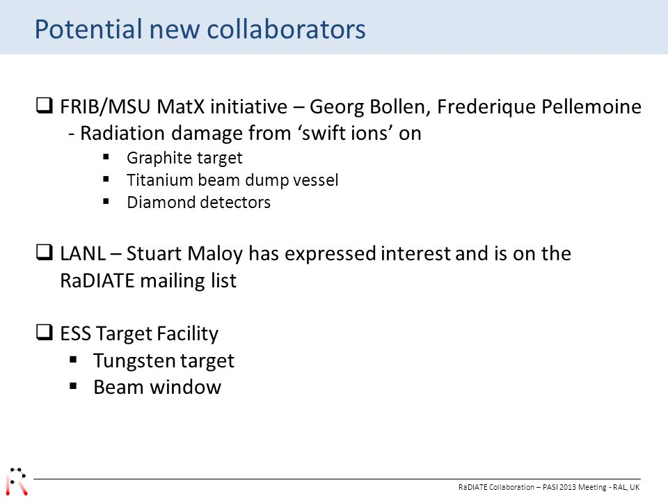 Potential new collaborators RaDIATE Collaboration – PASI 2013 Meeting - RAL, UK  FRIB/MSU MatX initiative – Georg Bollen, Frederique Pellemoine - Radiation damage from 'swift ions' on  Graphite target  Titanium beam dump vessel  Diamond detectors  LANL – Stuart Maloy has expressed interest and is on the RaDIATE mailing list  ESS Target Facility  Tungsten target  Beam window