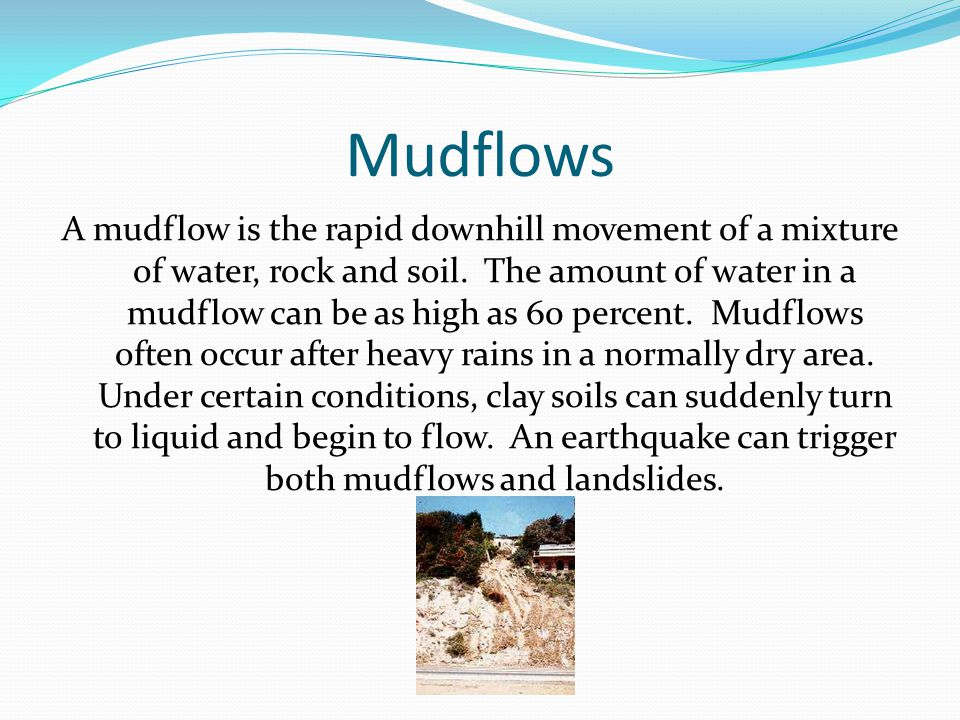Mudflows A mudflow is the rapid downhill movement of a mixture of water, rock and soil. The amount of water in a mudflow can be as high as 60 percent.