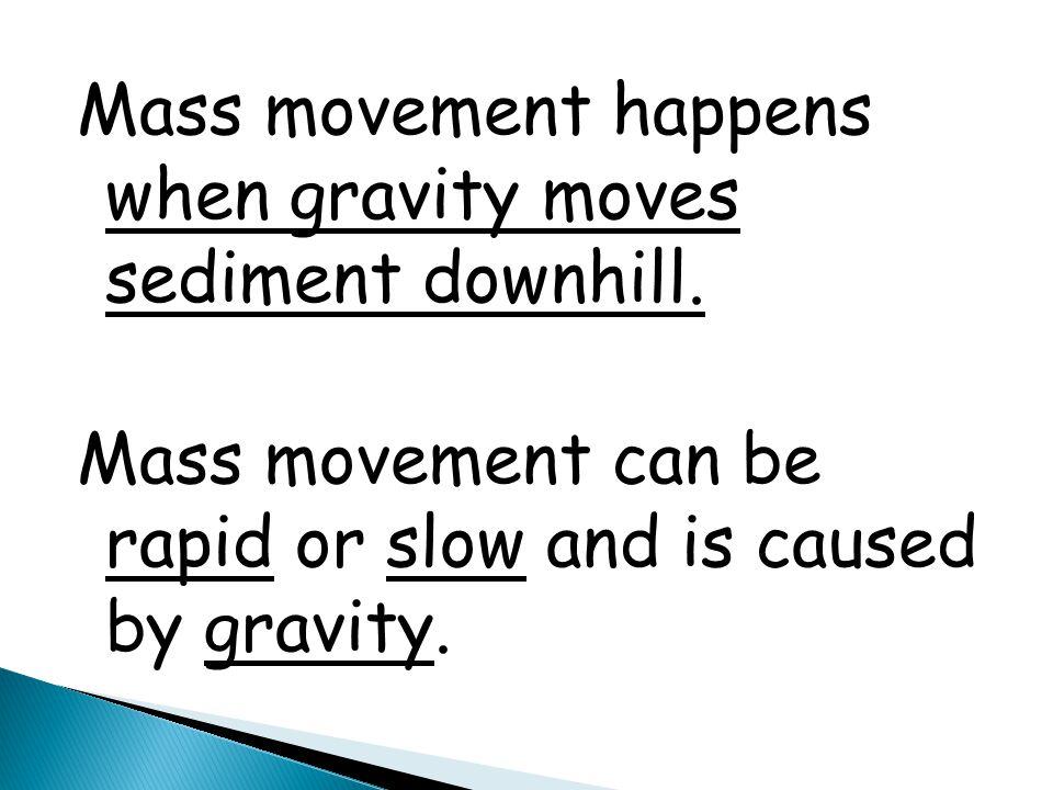 Mass movement happens when gravity moves sediment downhill.