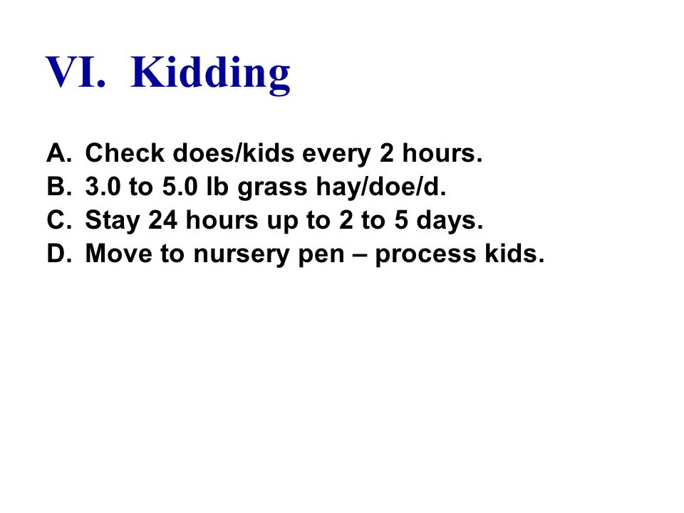 VI. Kidding A.Check does/kids every 2 hours. B.3.0 to 5.0 lb grass hay/doe/d.