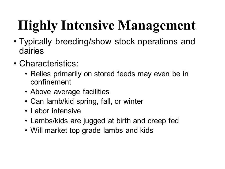 Moderately Intensive Management Typically commercial meat operations or fiber animals Characteristics: Relies primarily on forages but stored feeds are supplemented during certain stages of production Average facilities Can lamb/kid spring, fall, or winter Moderately labor intensive (kidding/lambing to weaning) Lambs/kids may be jugged at birth or field lambed/kidded in appropriate weather Lambs/kids are likely creep fed Should market quality lambs and kids