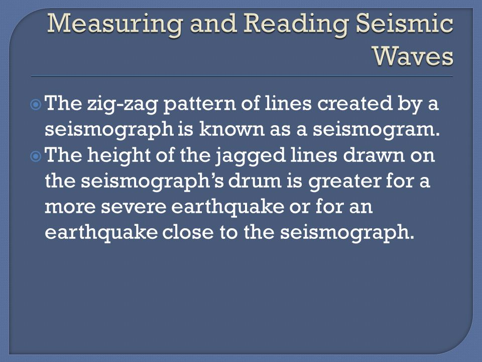  The zig-zag pattern of lines created by a seismograph is known as a seismogram.  The height of the jagged lines drawn on the seismograph's drum is
