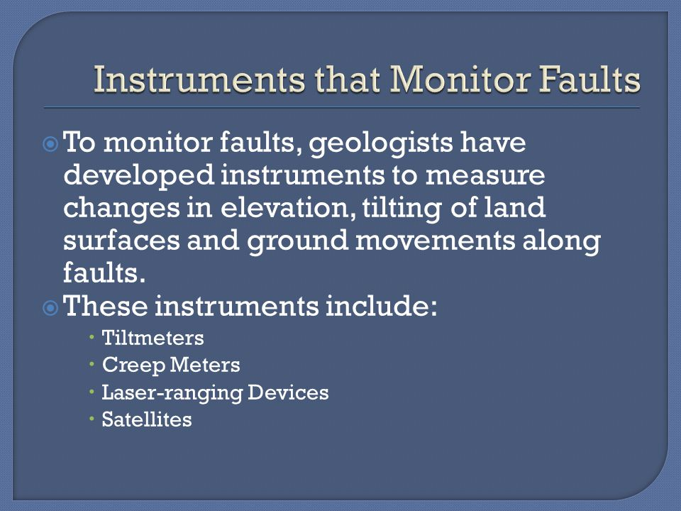  To monitor faults, geologists have developed instruments to measure changes in elevation, tilting of land surfaces and ground movements along faults