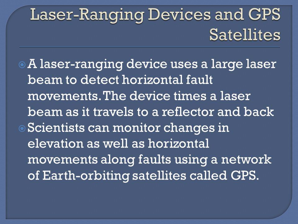  A laser-ranging device uses a large laser beam to detect horizontal fault movements. The device times a laser beam as it travels to a reflector and