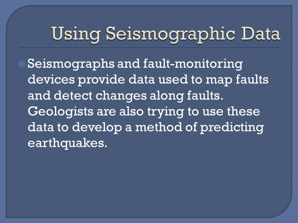  Seismographs and fault-monitoring devices provide data used to map faults and detect changes along faults.