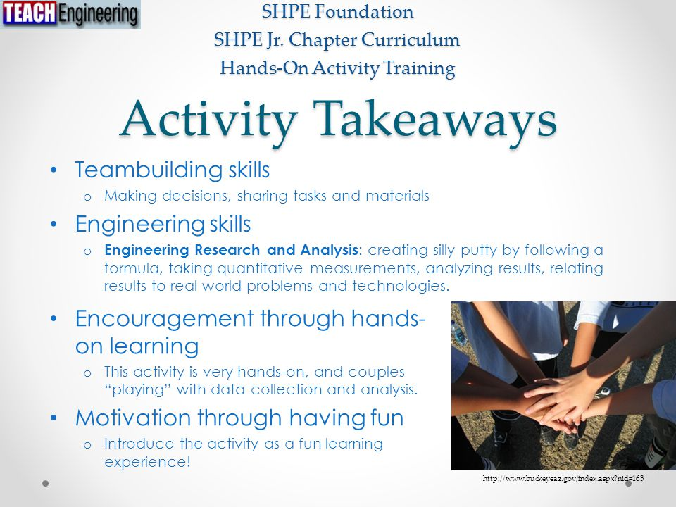 Activity Takeaways Teambuilding skills o Making decisions, sharing tasks and materials Engineering skills o Engineering Research and Analysis : creating silly putty by following a formula, taking quantitative measurements, analyzing results, relating results to real world problems and technologies.