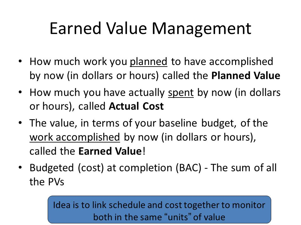 Earned Value Management How much work you planned to have accomplished by now (in dollars or hours) called the Planned Value How much you have actually spent by now (in dollars or hours), called Actual Cost The value, in terms of your baseline budget, of the work accomplished by now (in dollars or hours), called the Earned Value.