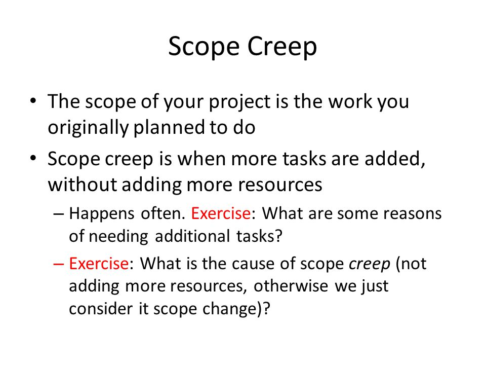 Scope Creep The scope of your project is the work you originally planned to do Scope creep is when more tasks are added, without adding more resources – Happens often.