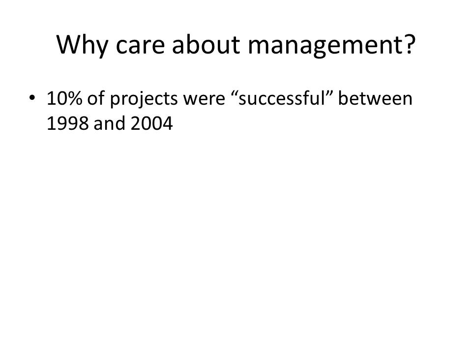 Why care about management 10% of projects were successful between 1998 and 2004