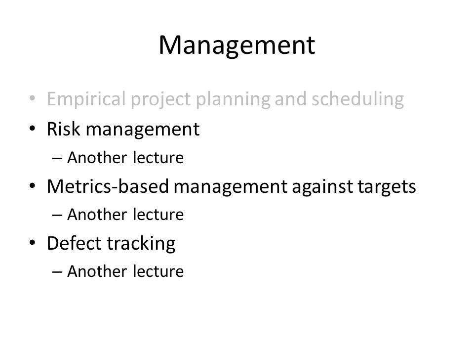 Management Empirical project planning and scheduling Risk management – Another lecture Metrics-based management against targets – Another lecture Defect tracking – Another lecture