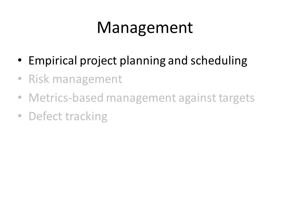 Management Empirical project planning and scheduling Risk management Metrics-based management against targets Defect tracking