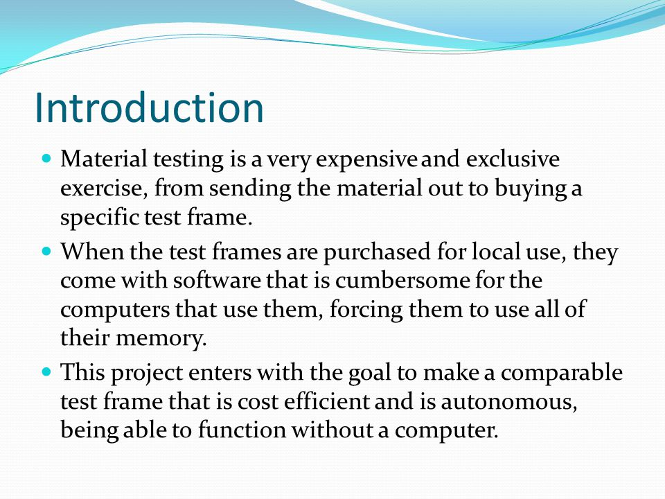 Introduction Material testing is a very expensive and exclusive exercise, from sending the material out to buying a specific test frame. When the test