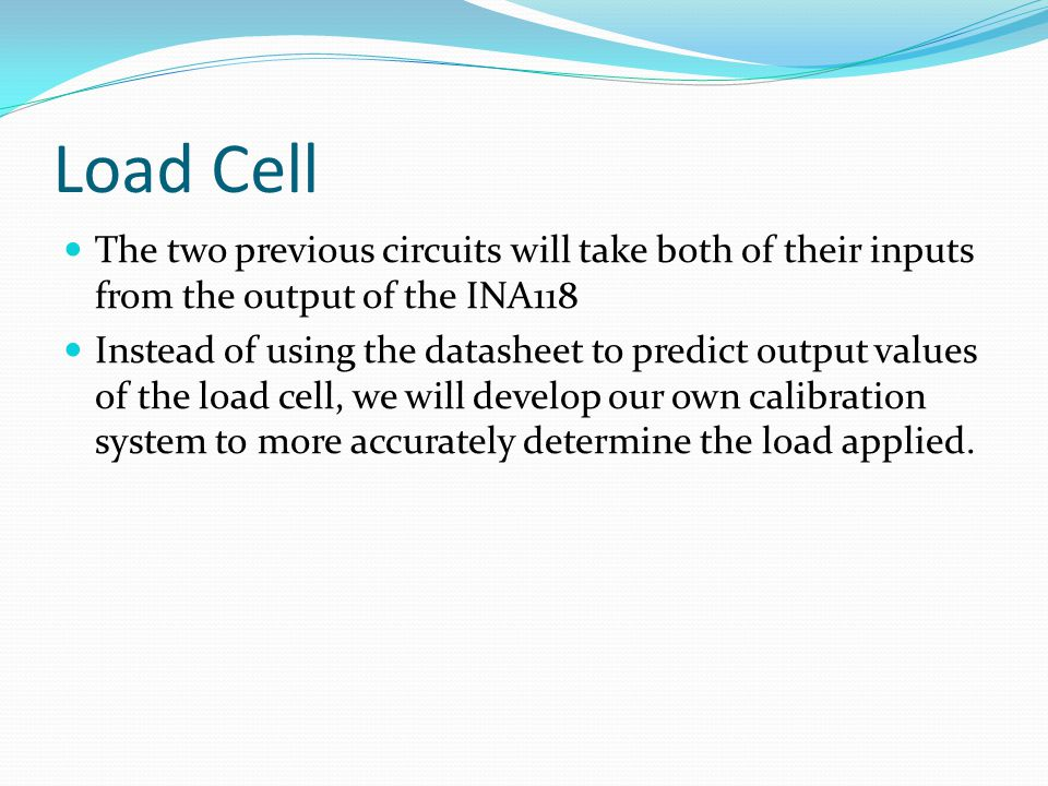 Load Cell The two previous circuits will take both of their inputs from the output of the INA118 Instead of using the datasheet to predict output values of the load cell, we will develop our own calibration system to more accurately determine the load applied.
