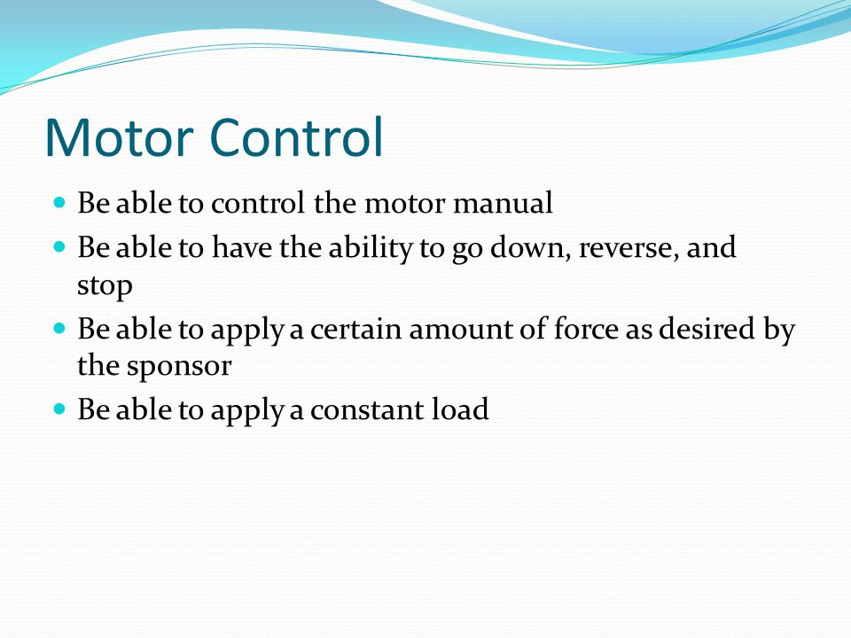 Motor Control Be able to control the motor manual Be able to have the ability to go down, reverse, and stop Be able to apply a certain amount of force as desired by the sponsor Be able to apply a constant load