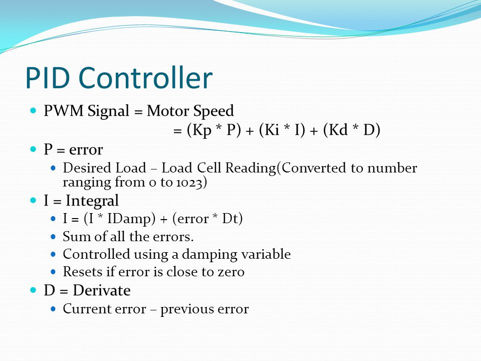 PID Controller PWM Signal = Motor Speed = (Kp * P) + (Ki * I) + (Kd * D) P = error Desired Load – Load Cell Reading(Converted to number ranging from 0 to 1023) I = Integral I = (I * IDamp) + (error * Dt) Sum of all the errors.