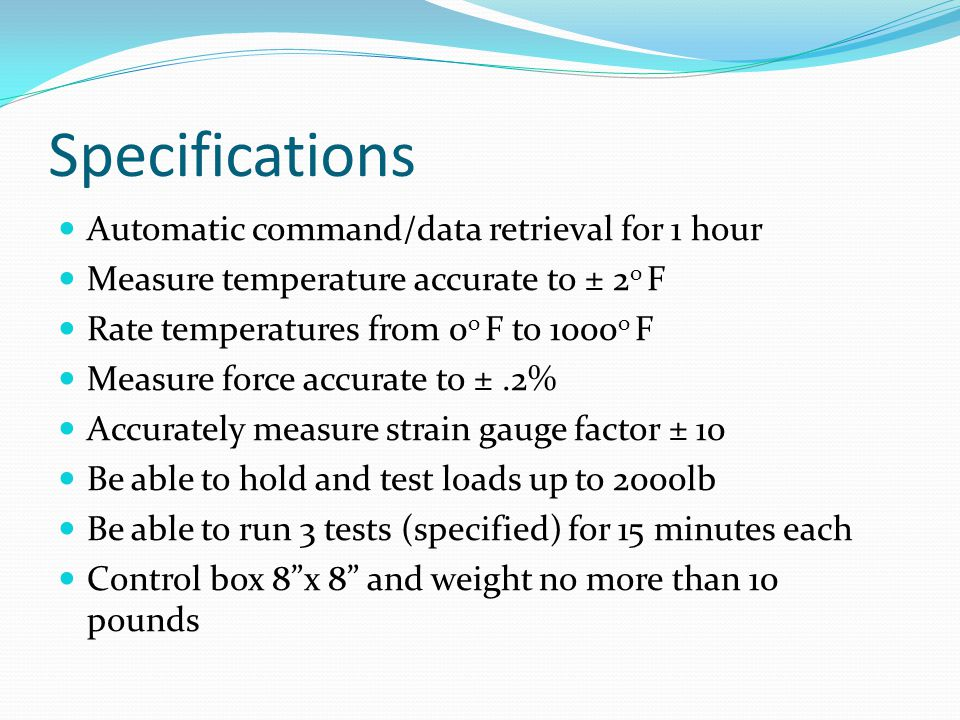 Specifications Automatic command/data retrieval for 1 hour Measure temperature accurate to ± 2 o F Rate temperatures from 0 o F to 1000 o F Measure force accurate to ±.2% Accurately measure strain gauge factor ± 10 Be able to hold and test loads up to 2000lb Be able to run 3 tests (specified) for 15 minutes each Control box 8 x 8 and weight no more than 10 pounds