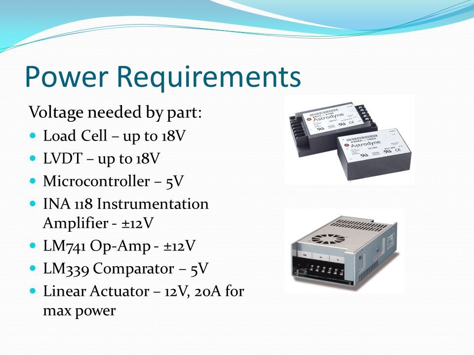 Power Requirements Voltage needed by part: Load Cell – up to 18V LVDT – up to 18V Microcontroller – 5V INA 118 Instrumentation Amplifier - ±12V LM741 Op-Amp - ±12V LM339 Comparator – 5V Linear Actuator – 12V, 20A for max power