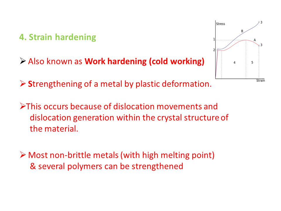 4. Strain hardening  Also known as Work hardening (cold working)  Strengthening of a metal by plastic deformation.  This occurs because of dislocat