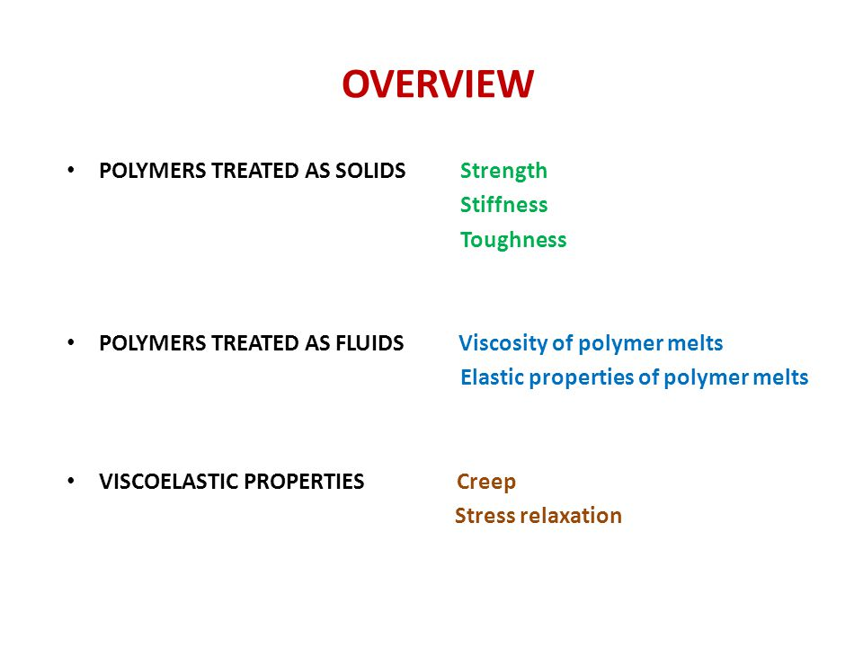 OVERVIEW POLYMERS TREATED AS SOLIDS Strength Stiffness Toughness POLYMERS TREATED AS FLUIDS Viscosity of polymer melts Elastic properties of polymer m