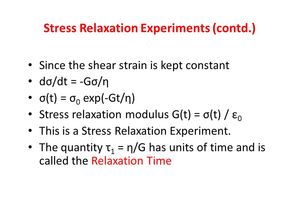 Since the shear strain is kept constant dσ/dt = -Gσ/η σ(t) = σ 0 exp(-Gt/η) Stress relaxation modulus G(t) = σ(t) / ε 0 This is a Stress Relaxation Ex