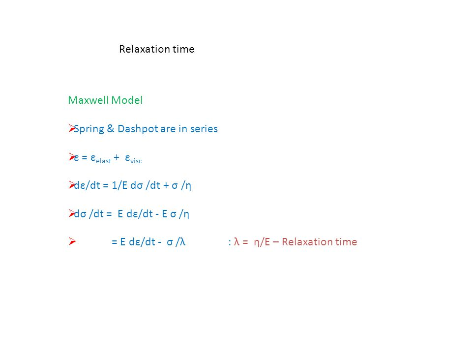 Relaxation time Maxwell Model  Spring & Dashpot are in series  ε = ε elast + ε visc  dε/dt = 1/E dσ /dt + σ /η  dσ /dt = E dε/dt - E σ /η  = E dε
