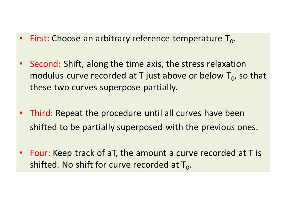 First: Choose an arbitrary reference temperature T 0. Second: Shift, along the time axis, the stress relaxation modulus curve recorded at T just above