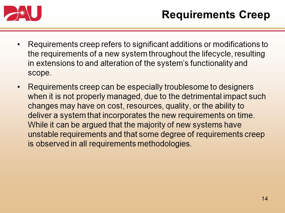 Requirements Creep Requirements creep refers to significant additions or modifications to the requirements of a new system throughout the lifecycle, r