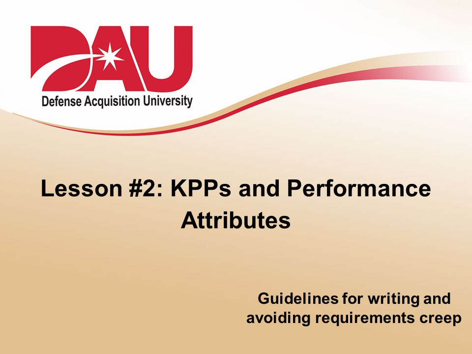 Lesson #2: KPPs and Performance Attributes Guidelines for writing and avoiding requirements creep