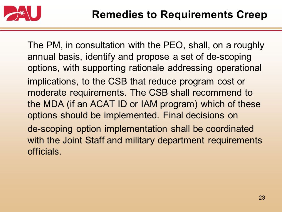 Remedies to Requirements Creep The PM, in consultation with the PEO, shall, on a roughly annual basis, identify and propose a set of de-scoping option
