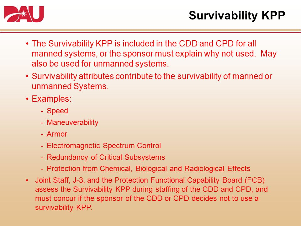 Survivability KPP The Survivability KPP is included in the CDD and CPD for all manned systems, or the sponsor must explain why not used. May also be u