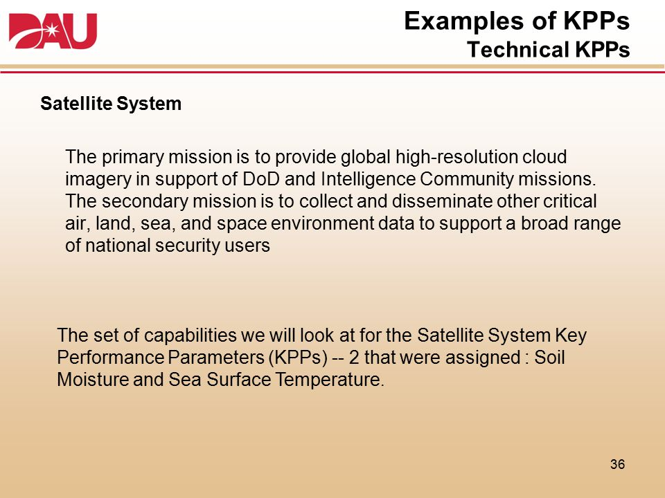 Examples of KPPs Technical KPPs Satellite System The primary mission is to provide global high-resolution cloud imagery in support of DoD and Intellig