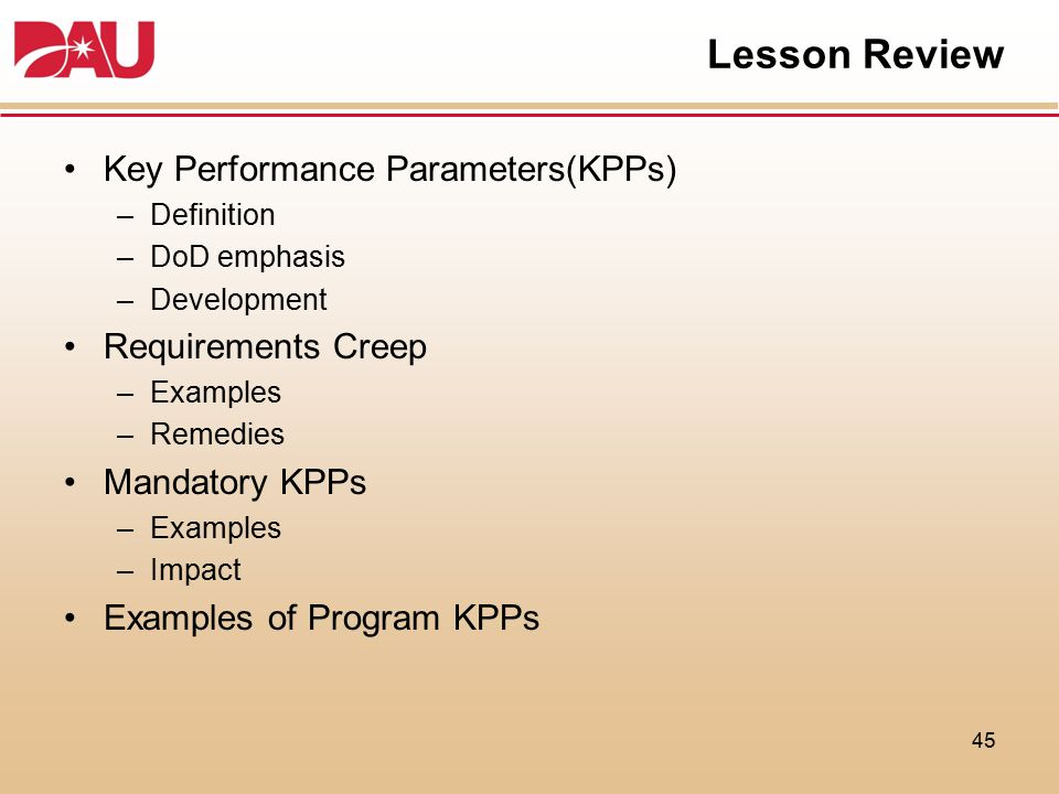 Lesson Review Key Performance Parameters(KPPs) –Definition –DoD emphasis –Development Requirements Creep –Examples –Remedies Mandatory KPPs –Examples