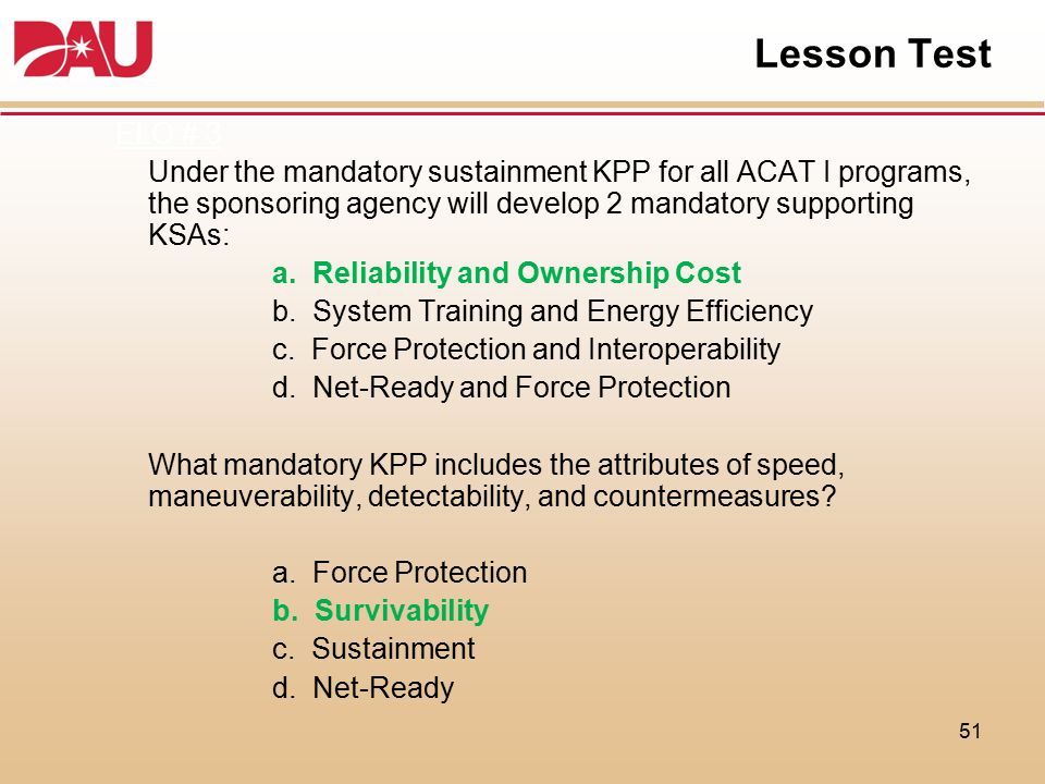 Lesson Test ELO # 3 Under the mandatory sustainment KPP for all ACAT I programs, the sponsoring agency will develop 2 mandatory supporting KSAs: a. Re