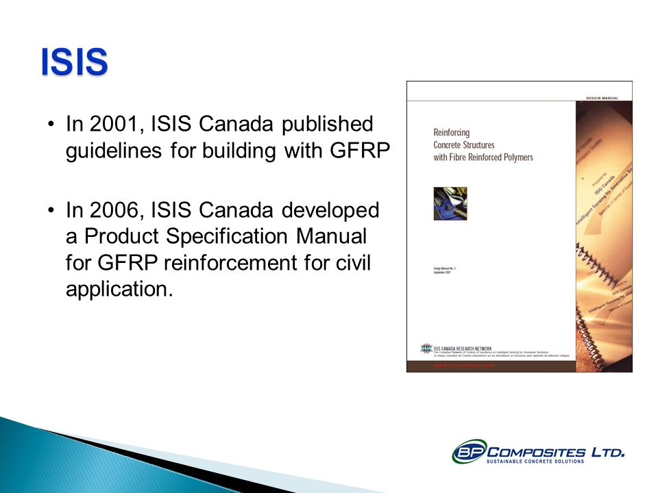 In 2001, ISIS Canada published guidelines for building with GFRP In 2006, ISIS Canada developed a Product Specification Manual for GFRP reinforcement for civil application.