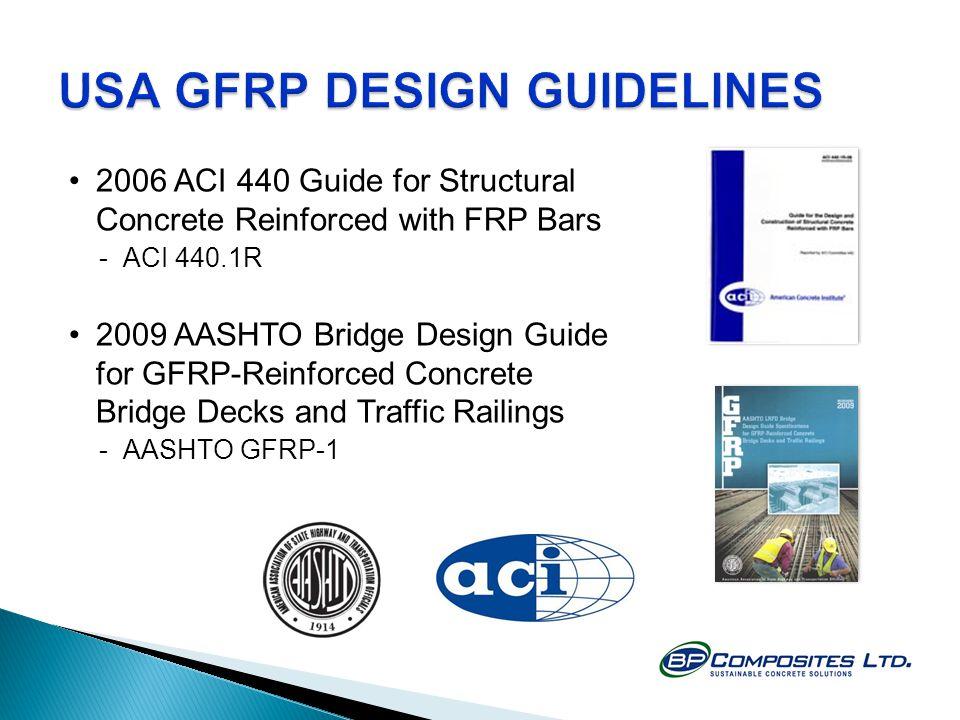 2006 ACI 440 Guide for Structural Concrete Reinforced with FRP Bars -ACI 440.1R 2009 AASHTO Bridge Design Guide for GFRP-Reinforced Concrete Bridge Decks and Traffic Railings -AASHTO GFRP-1
