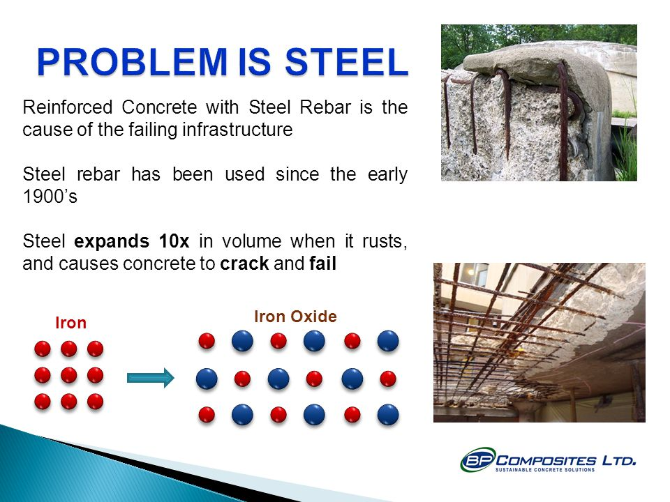 Reinforced Concrete with Steel Rebar is the cause of the failing infrastructure Steel rebar has been used since the early 1900's Steel expands 10x in volume when it rusts, and causes concrete to crack and fail Iron Iron Oxide
