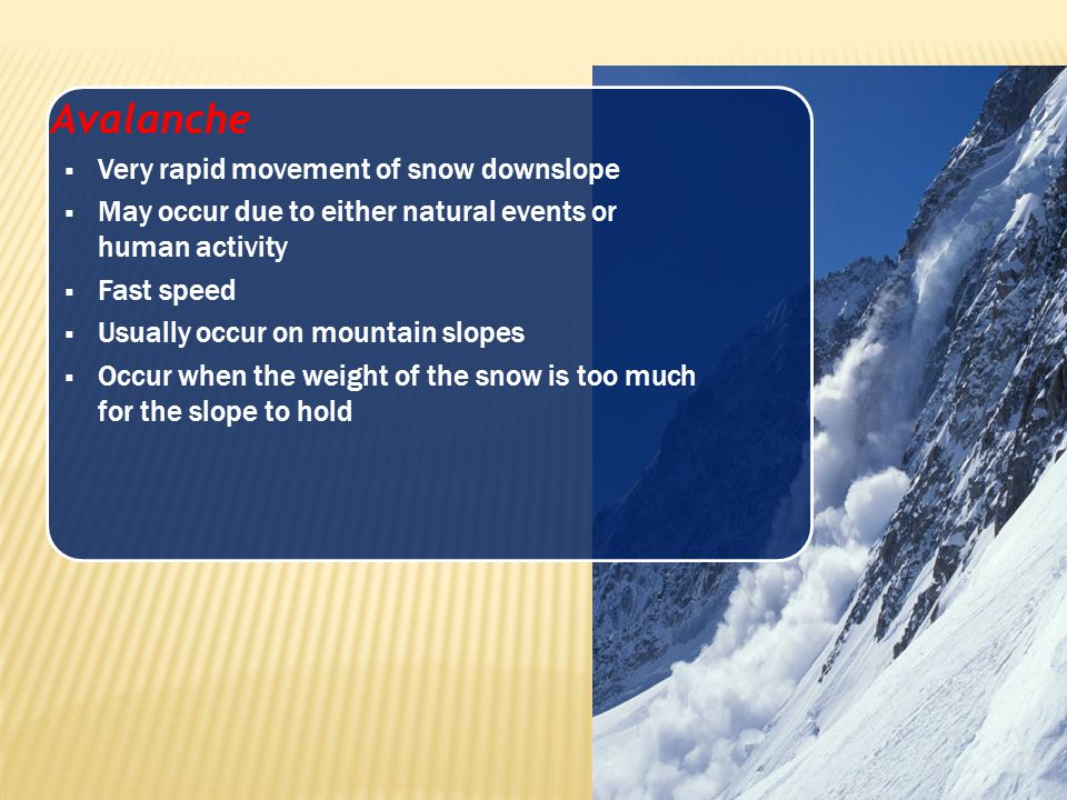 Avalanche  Very rapid movement of snow downslope  May occur due to either natural events or human activity  Fast speed  Usually occur on mountain