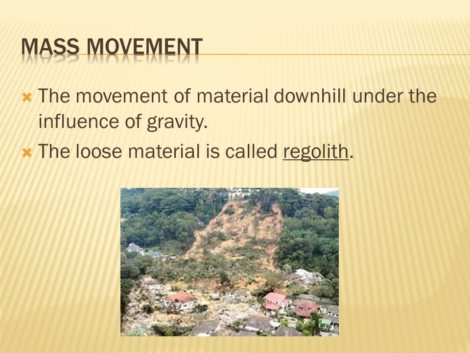  The movement of material downhill under the influence of gravity.  The loose material is called regolith.
