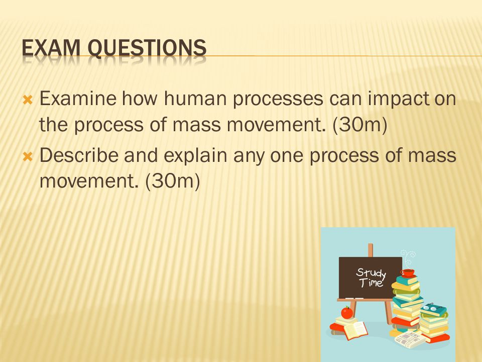 Examine how human processes can impact on the process of mass movement. (30m)  Describe and explain any one process of mass movement. (30m)