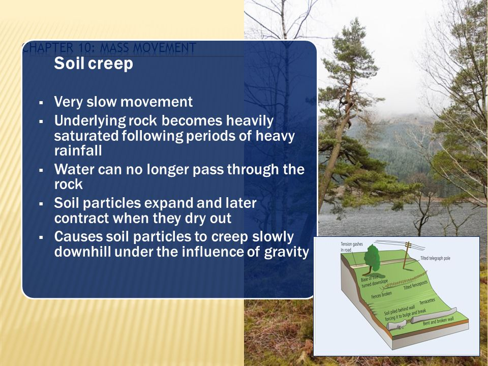 Soil creep  Very slow movement  Underlying rock becomes heavily saturated following periods of heavy rainfall  Water can no longer pass through the
