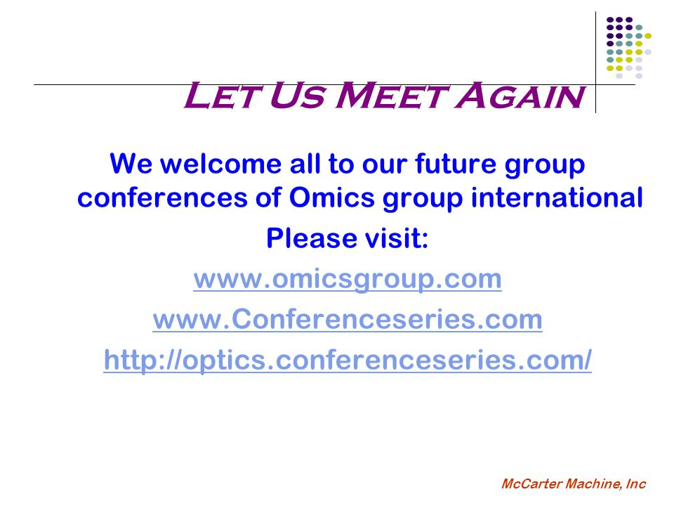McCarter Machine, Inc Let Us Meet Again We welcome all to our future group conferences of Omics group international Please visit: www.omicsgroup.com www.Conferenceseries.com http://optics.conferenceseries.com/
