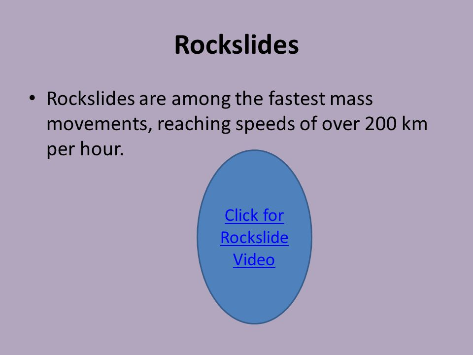 Rockslides Rockslides are among the fastest mass movements, reaching speeds of over 200 km per hour. Click for Rockslide Video