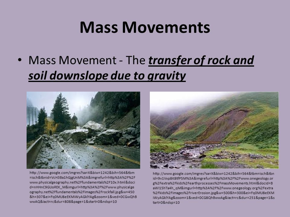 Mass Movement - The transfer of rock and soil downslope due to gravity http://www.google.com/imgres?sa=X&biw=1242&bih=564&tbm=isch&tbn id=9v1Vxp8K8tfP